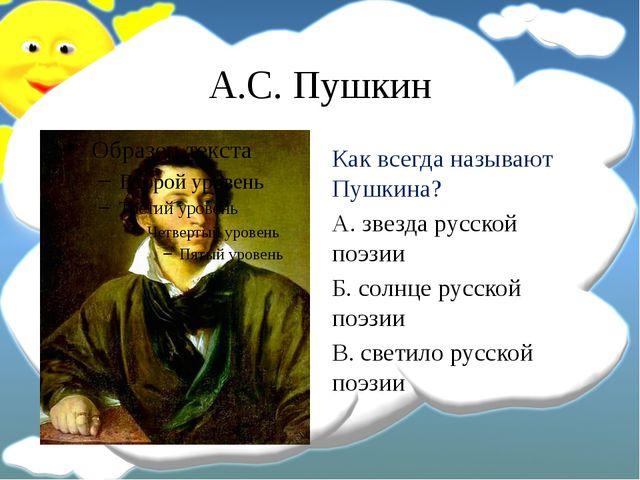 А.С. Пушкин Как всегда называют Пушкина? А. звезда русской поэзии Б. солнце р...
