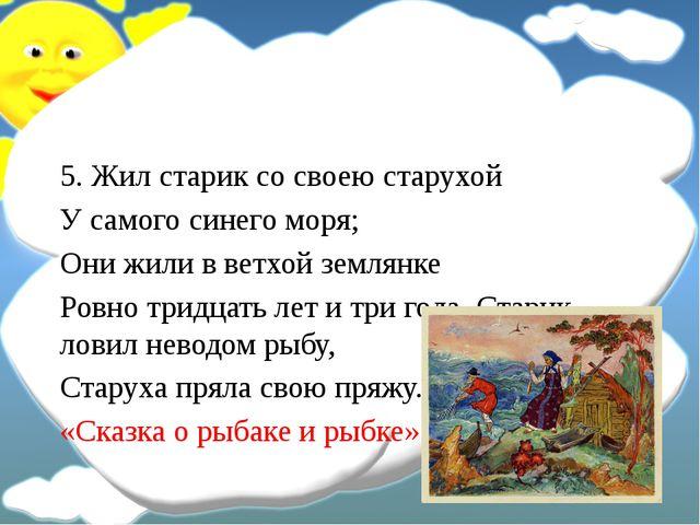 5. Жил старик со своею старухой У самого синего моря; Они жили в ветхой земл...