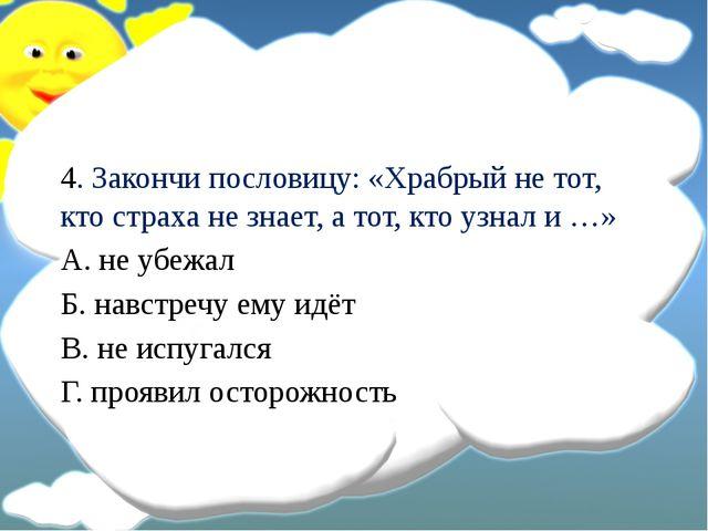 4. Закончи пословицу: «Храбрый не тот, кто страха не знает, а тот, кто узнал...