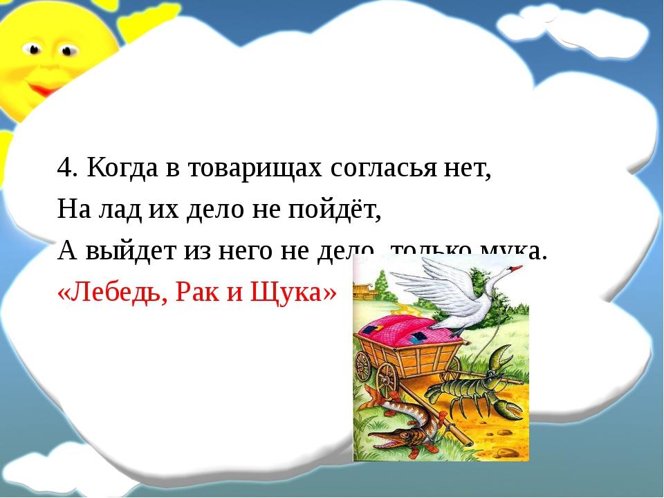 4. Когда в товарищах согласья нет, На лад их дело не пойдёт, А выйдет из нег...