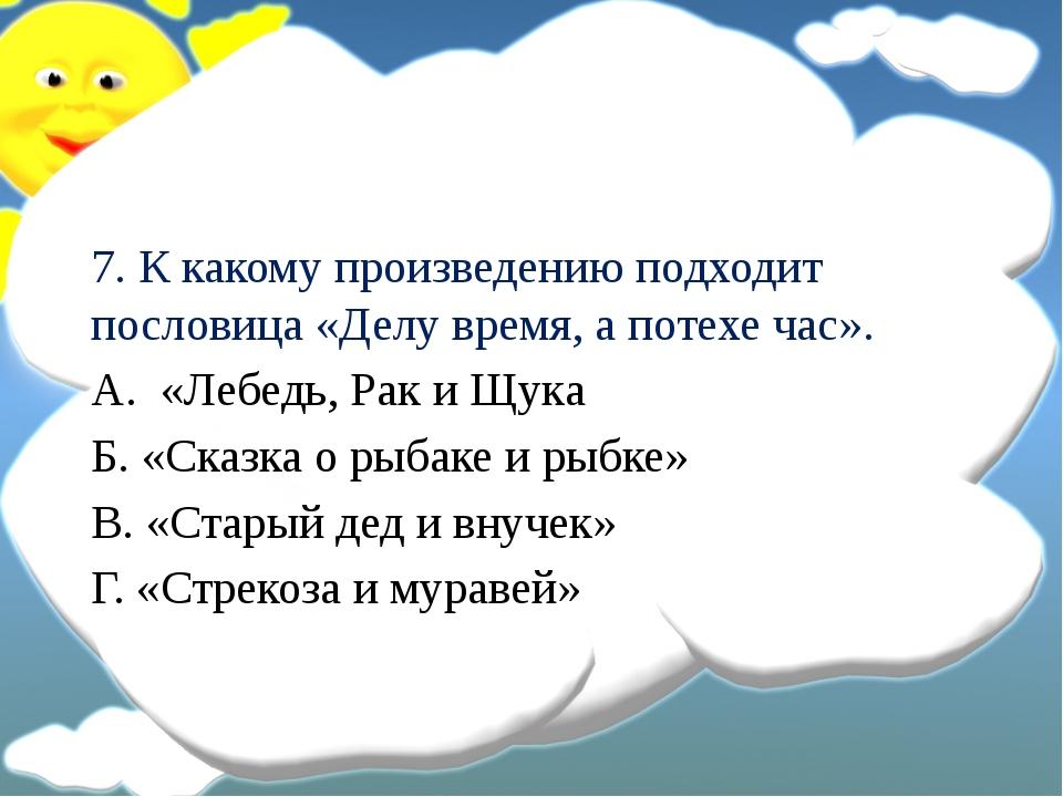 7. К какому произведению подходит пословица «Делу время, а потехе час». А. «...
