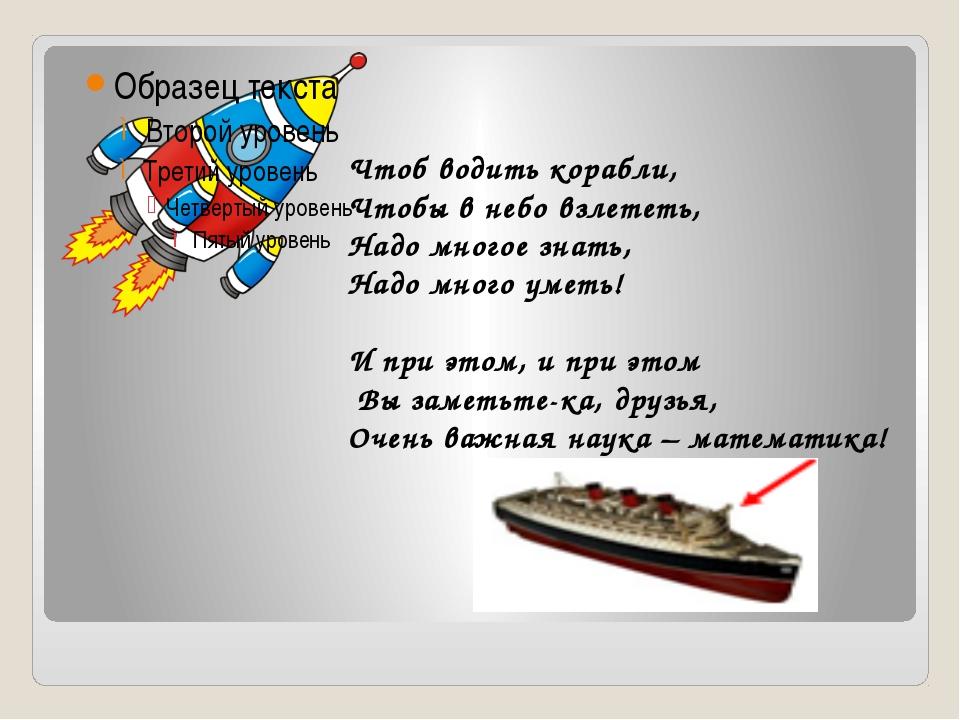 Чтоб водить корабли, Чтобы в небо взлететь, Надо многое знать, Надо много ум...