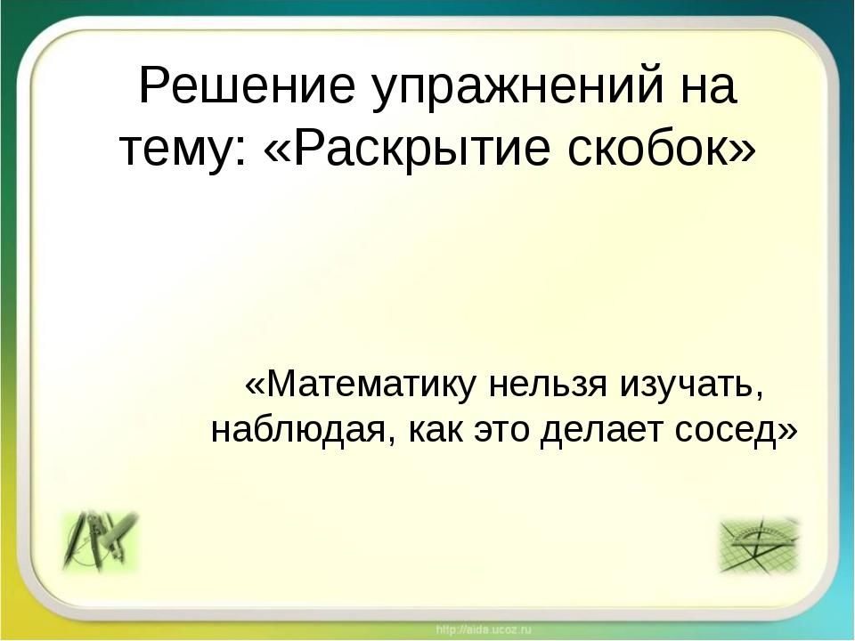 Решение упражнений на тему: «Раскрытие скобок» «Математику нельзя изучать, на...