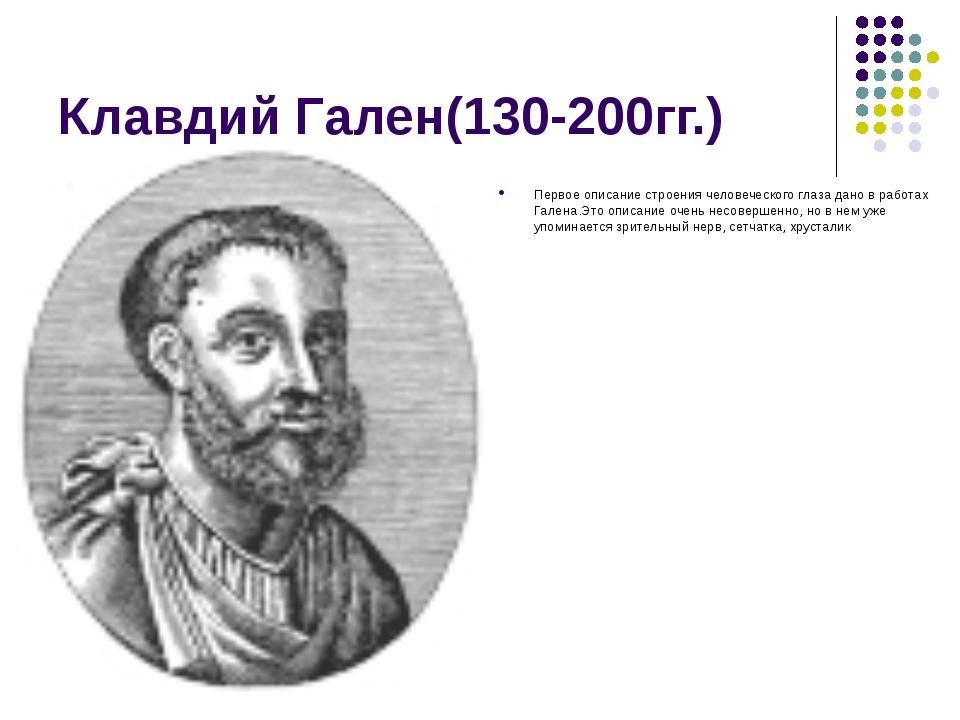 Клавдий Гален(130-200гг.) Первое описание строения человеческого глаза дано в...