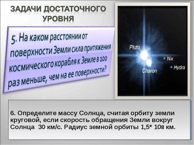 6. Определите массу Солнца, считая орбиту земли круговой, если скорость обра...