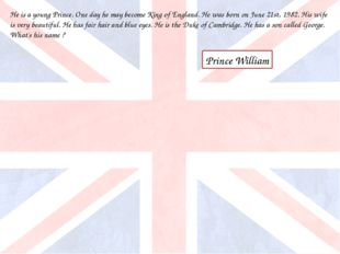 He is a young Prince. One day he may become King of England. He was born on J
