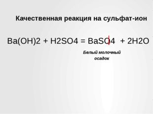 Качественная реакция на сульфат-ион Ba(OH)2 + H2SO4 = BaSO4 + 2H2O Белый моло
