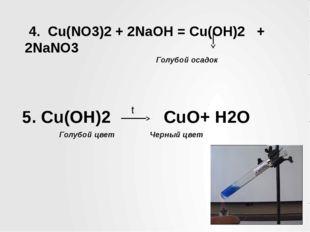 4. Cu(NO3)2 + 2NaOH = Cu(OH)2 + 2NaNO3 Голубой осадок 5. Cu(OH)2 CuO+ H2O t