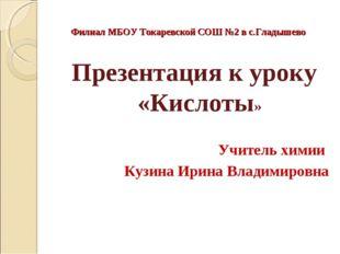 Филиал МБОУ Токаревской СОШ №2 в с.Гладышево Презентация к уроку «Кислоты» Уч