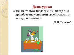 Девиз урока: «Знание только тогда знание, когда оно приобретено усилиями свое
