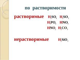 по растворимости растворимые H2SO4 H2SO 3 H3PO4 HNO3 HNO2 H2CO 3 нерастворимы