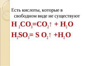 Есть кислоты, которые в свободном виде не существуют H 2CO3=CO2↑ + H2 O H2SO3
