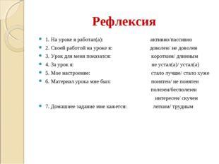 Рефлексия 1. На уроке я работал(а): активно/пассивно 2. Своей работой на урок