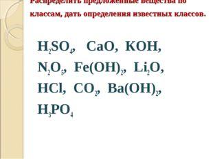 Распределить предложенные вещества по классам, дать определения известных кла