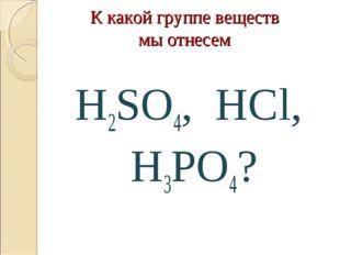 К какой группе веществ мы отнесем H2SO4, HCl, H3PO4?
