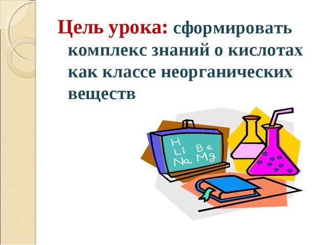 Цель урока: сформировать комплекс знаний о кислотах как классе неорганических...