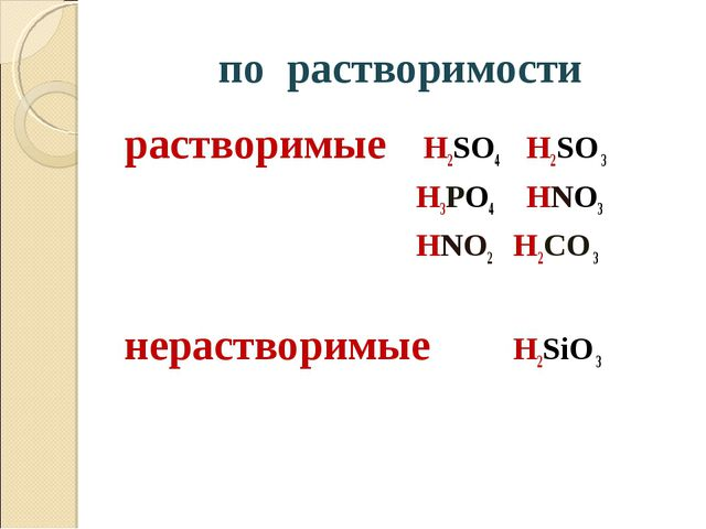 по растворимости растворимые H2SO4 H2SO 3 H3PO4 HNO3 HNO2 H2CO 3 нерастворимы...