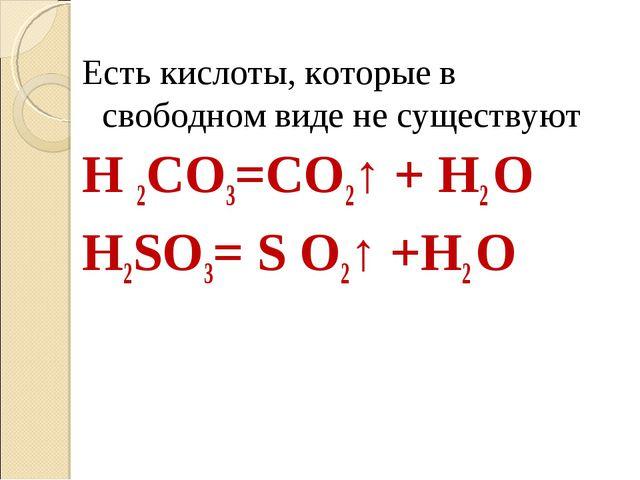 Есть кислоты, которые в свободном виде не существуют H 2CO3=CO2↑ + H2 O H2SO3...
