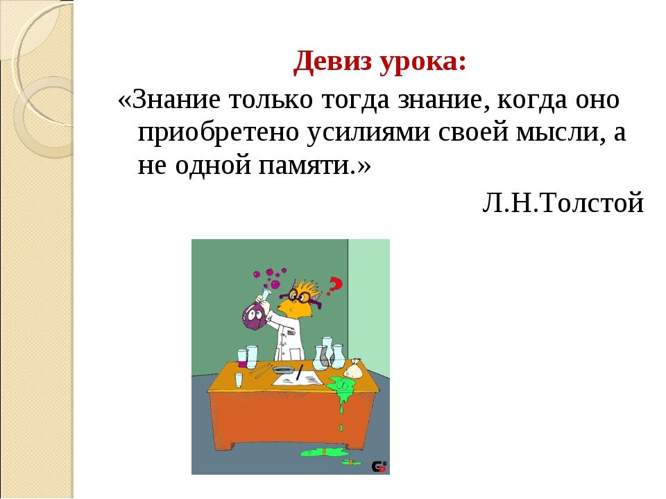 Девиз урока: «Знание только тогда знание, когда оно приобретено усилиями свое...