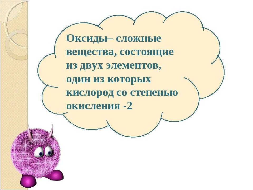 Оксиды– сложные вещества, состоящие из двух элементов, один из которых кислор...