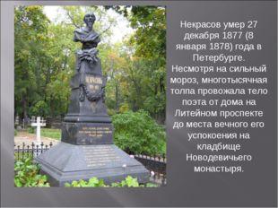 Некрасов умер 27 декабря 1877 (8 января 1878) года в Петербурге. Несмотря на