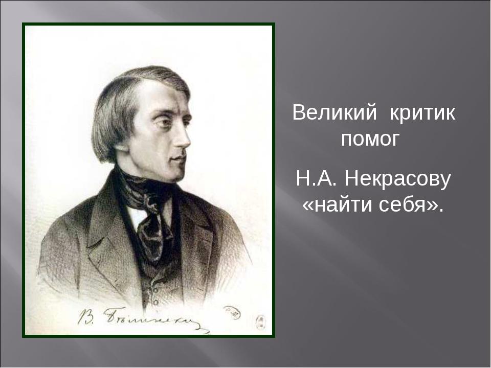 Великий критик помог Н.А. Некрасову «найти себя».