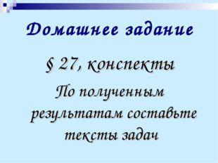 Домашнее задание § 27, конспекты По полученным результатам составьте тексты з