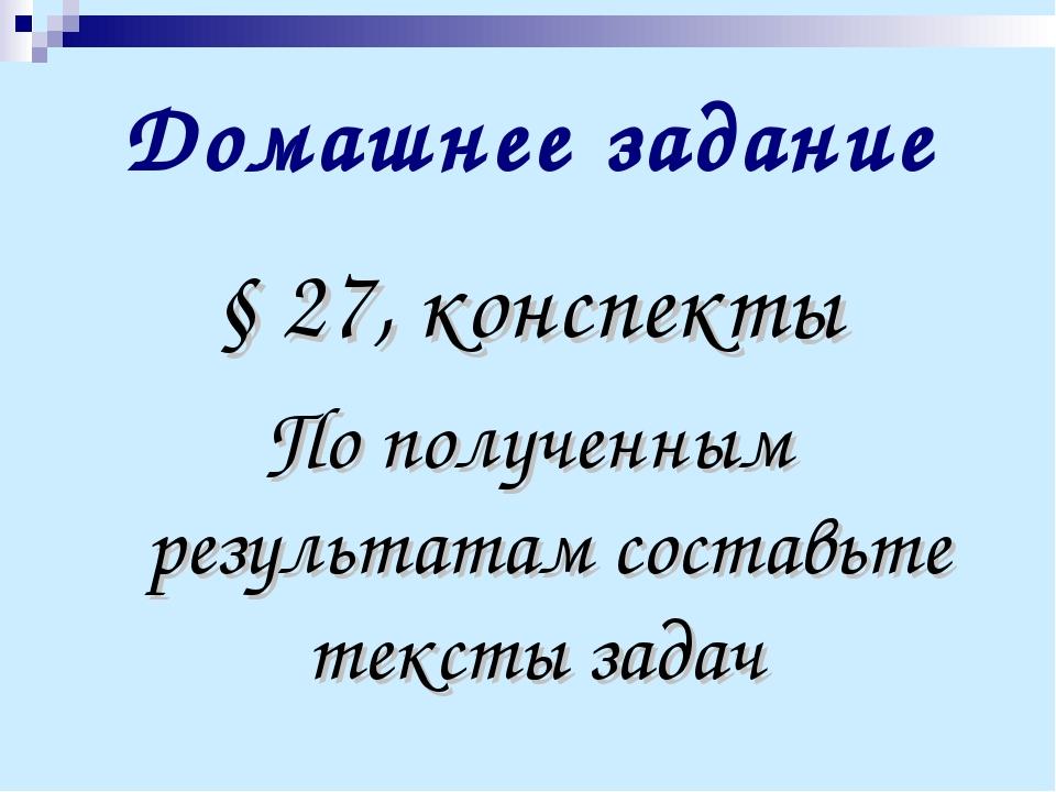 Домашнее задание § 27, конспекты По полученным результатам составьте тексты з...