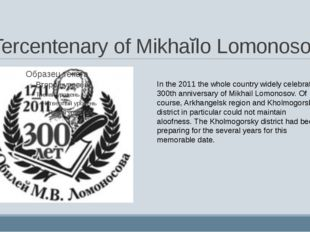 Tercentenary of Mikhaĭlo Lomonosov In the 2011 the whole country widely celeb