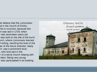 Some people believe that the Lomonosov was baptized in the church of Dmitry
