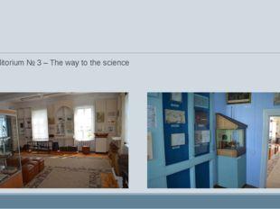 Auditorium № 3 – The way to the science Auditorium № 4 – Lomonosov - scientist