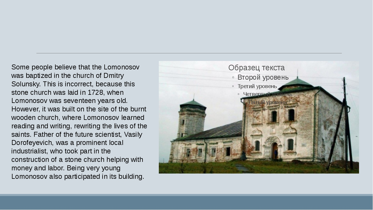 Some people believe that the Lomonosov was baptized in the church of Dmitry...