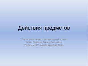 Действия предметов Презентация к уроку информатики во 2 классе Автор: Полюхов