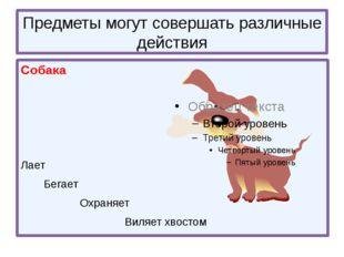 Предметы могут совершать различные действия Собака Лает Бегает Охраняет Виляе