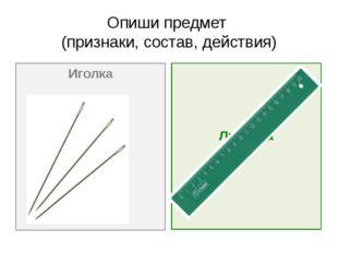 Опиши предмет (признаки, состав, действия) Иголка Линейка