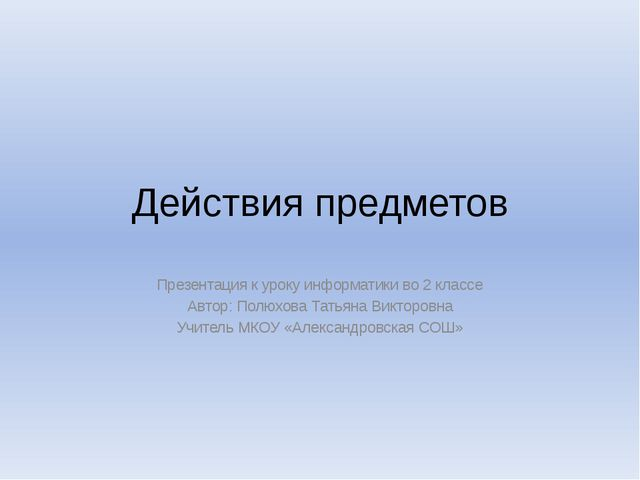 Действия предметов Презентация к уроку информатики во 2 классе Автор: Полюхов...