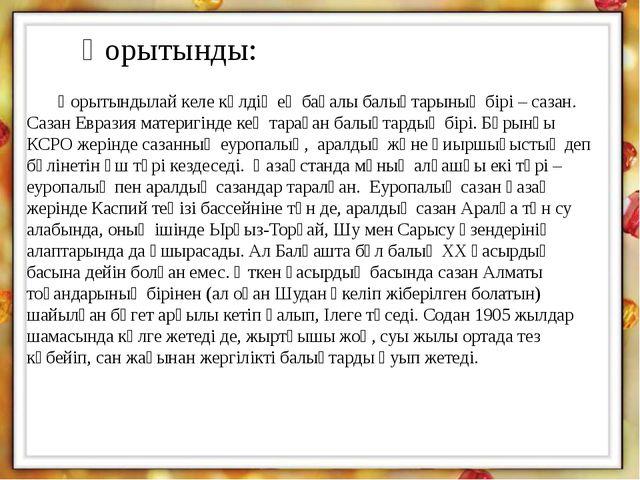 Қорытынды: Қорытындылай келе көлдің ең бағалы балықтарының бірі – сазан. Саза...