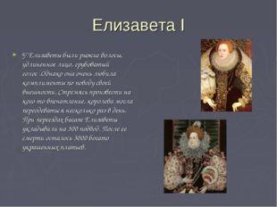 Елизавета I У Елизаветы были рыжие волосы, удлиненное лицо, грубоватый голос