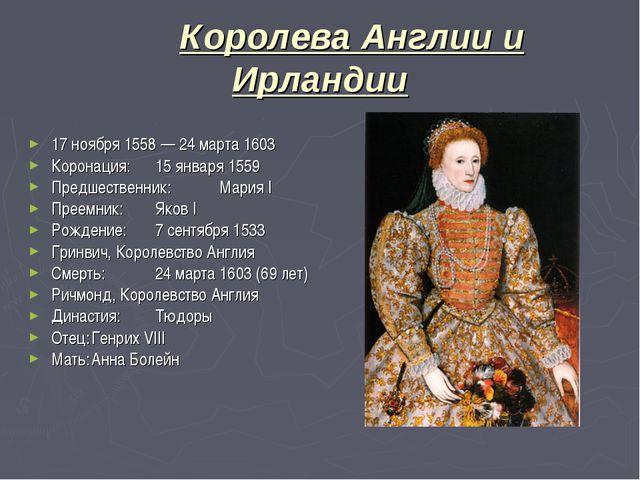 Королева Англии и Ирландии 17 ноября 1558 — 24 марта 1603 Коронация:15 янва...