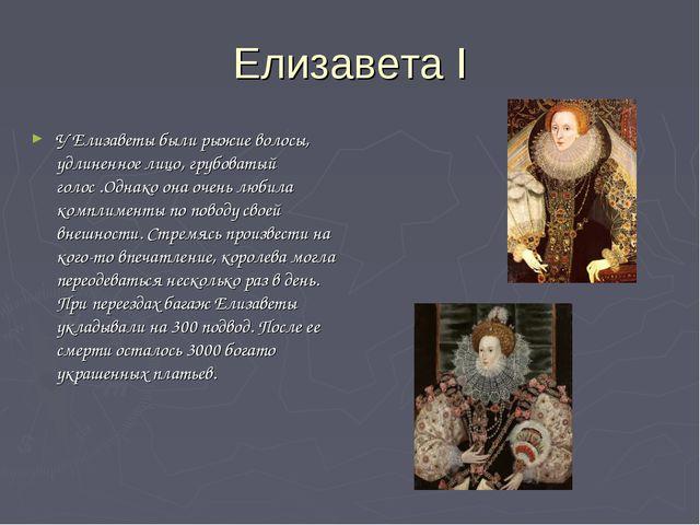 Елизавета I У Елизаветы были рыжие волосы, удлиненное лицо, грубоватый голос...