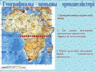 1. Ортасынан экватор сызығы кесіп жатыр 2. Екі торпик шеңберінің аралығында о