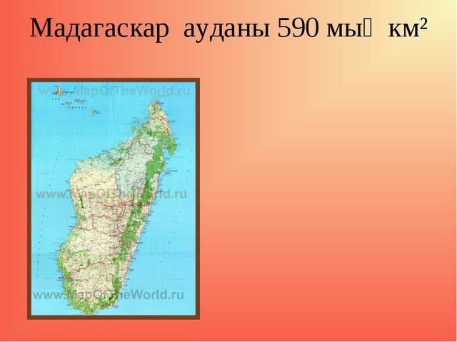 Мадагаскар ауданы 590 мың км²