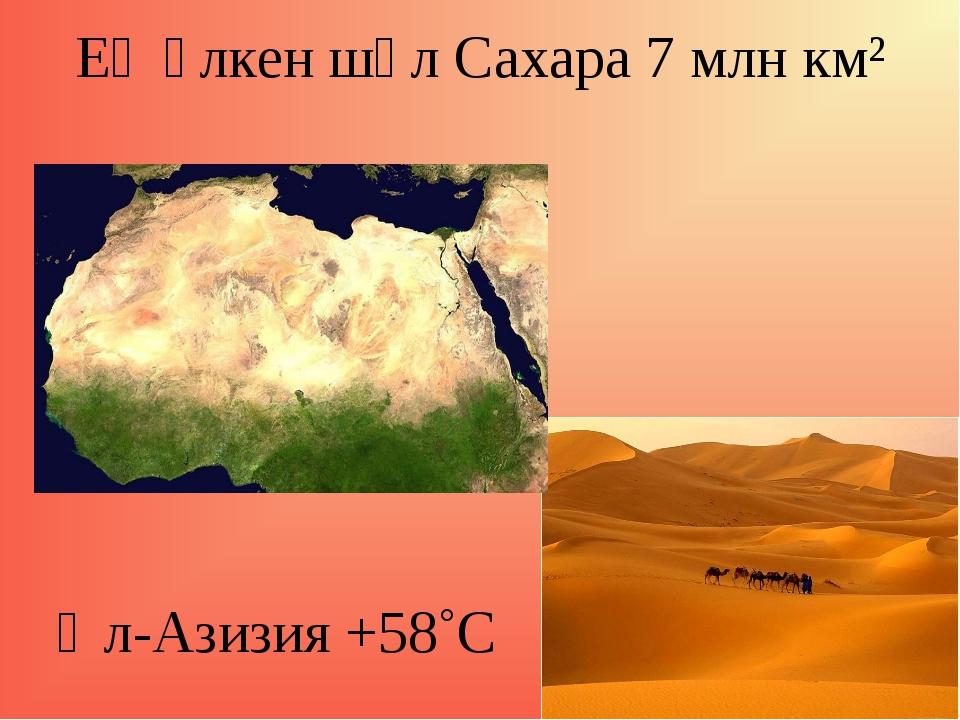 Ең үлкен шөл Сахара 7 млн км² Әл-Азизия +58˚С