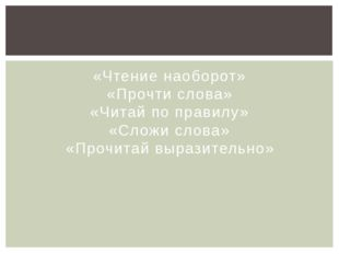 «Чтение наоборот» «Прочти слова» «Читай по правилу» «Сложи слова» «Прочитай в