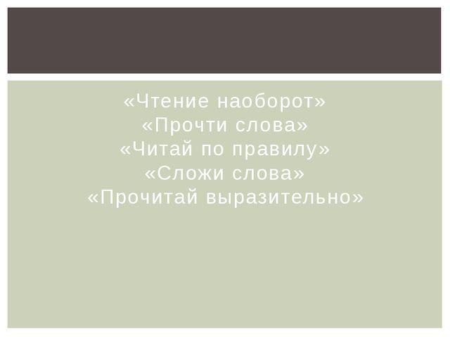 «Чтение наоборот» «Прочти слова» «Читай по правилу» «Сложи слова» «Прочитай в...