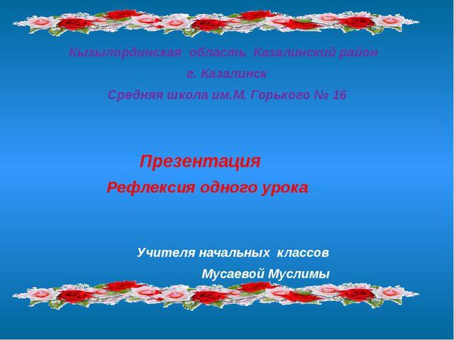 Кызылординская область Казалинский район г. Казалинск Средняя школа им.М. Гор...
