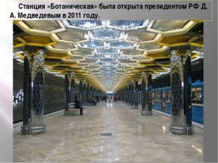 Станция «Ботаническая» была открыта президентом РФ Д. А. Медведевым в 2011 г