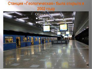 Станция «Геологическая» была открыта в 2002 году