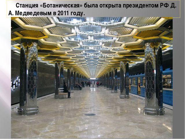 Станция «Ботаническая» была открыта президентом РФ Д. А. Медведевым в 2011 г...