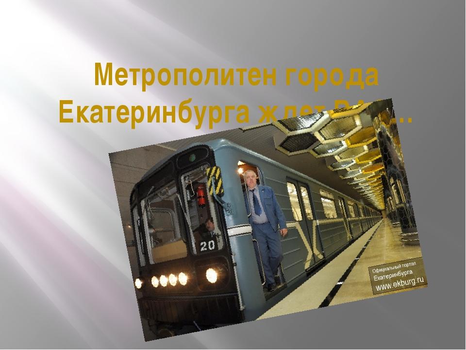Метрополитен города Екатеринбурга ждет ВАС…